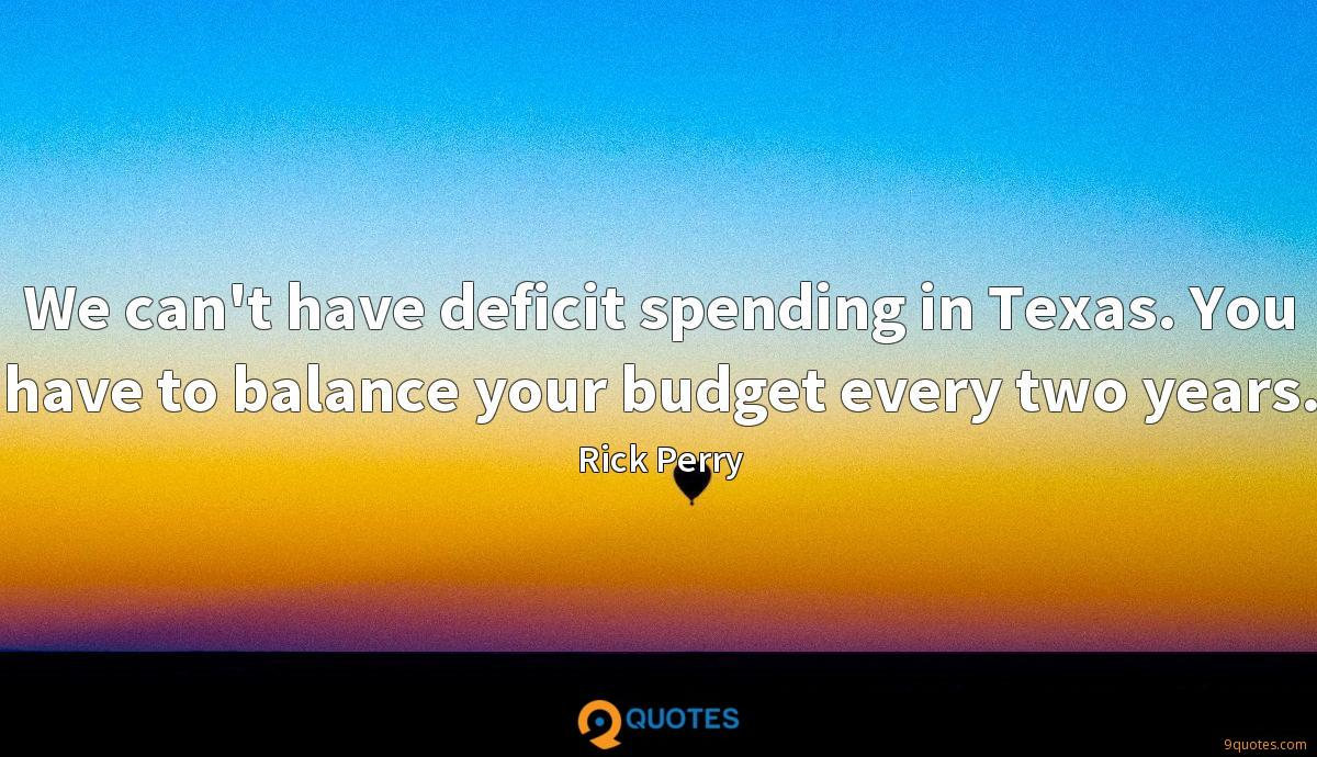 We can't have deficit spending in Texas. You have to balance your budget every two years.