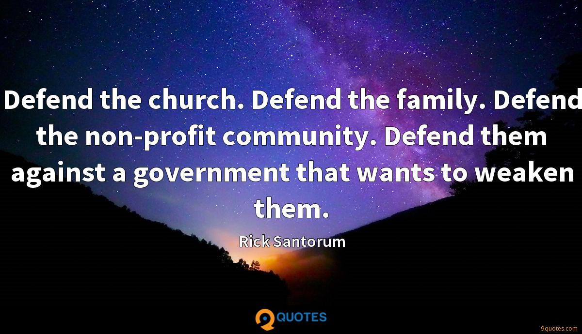 Defend the church. Defend the family. Defend the non-profit community. Defend them against a government that wants to weaken them.