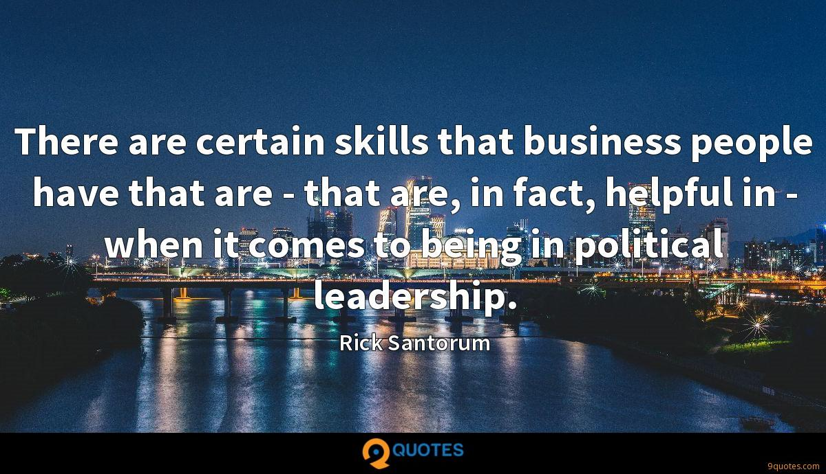 There are certain skills that business people have that are - that are, in fact, helpful in - when it comes to being in political leadership.