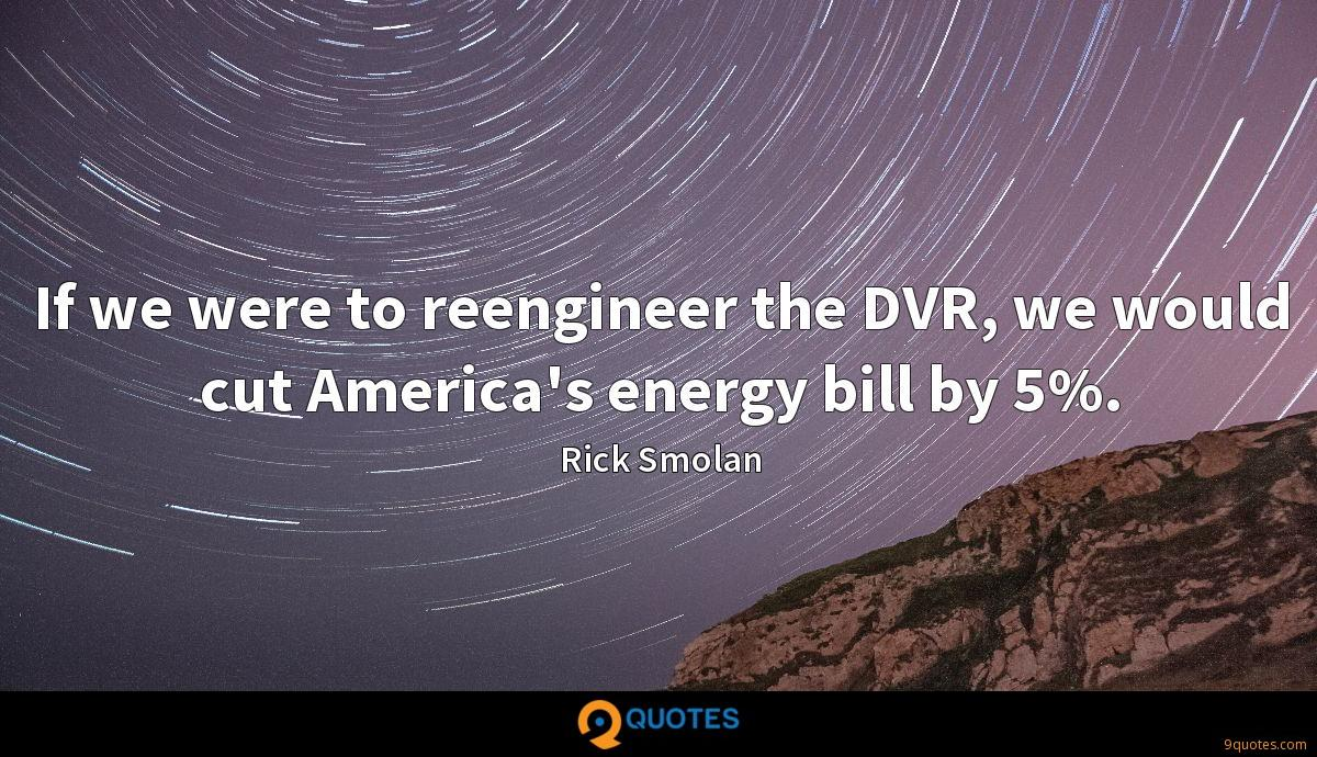 If we were to reengineer the DVR, we would cut America's energy bill by 5%.