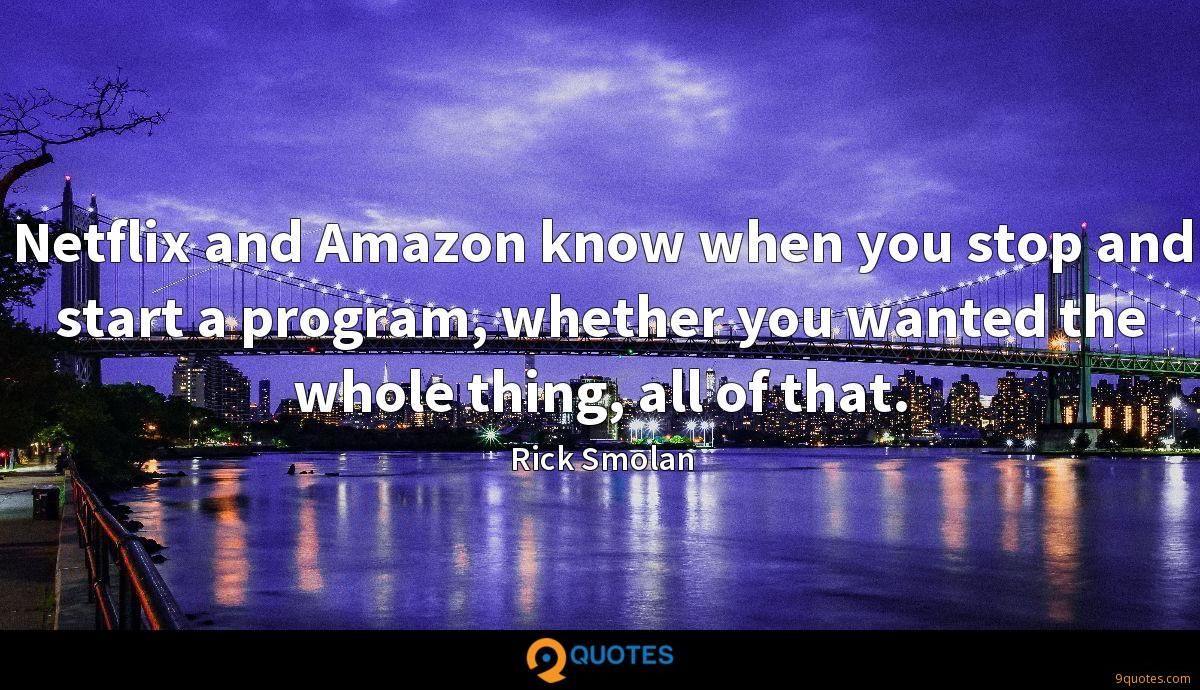Netflix and Amazon know when you stop and start a program, whether you wanted the whole thing, all of that.