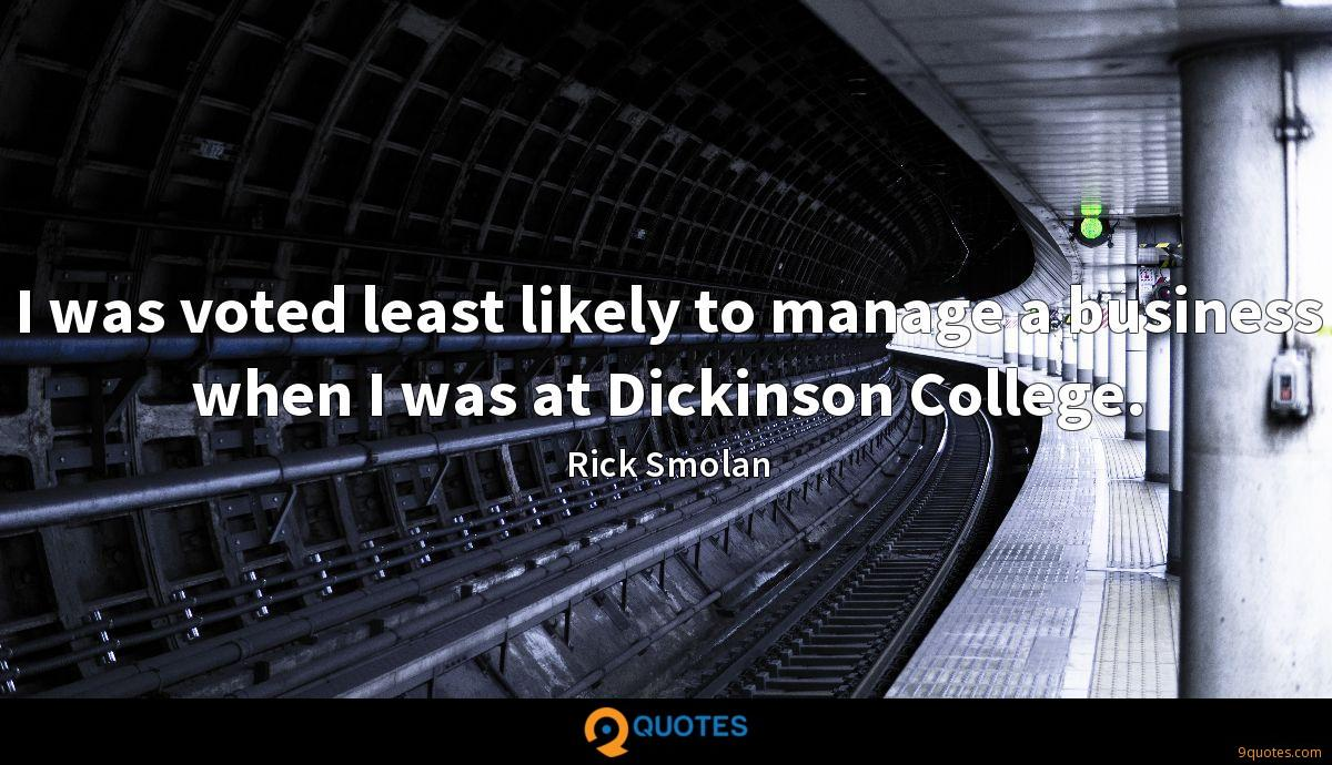 I was voted least likely to manage a business when I was at Dickinson College.