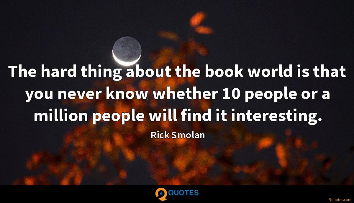 The hard thing about the book world is that you never know whether 10 people or a million people will find it interesting.