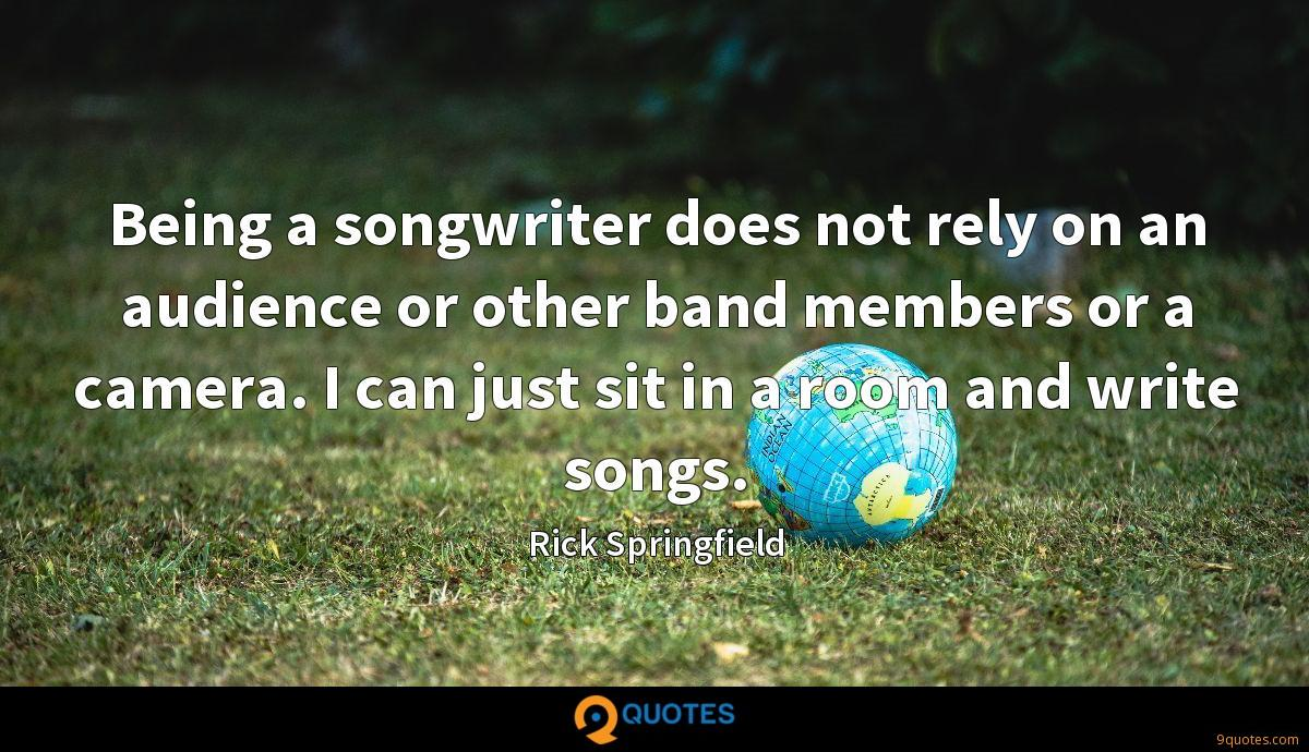 Being a songwriter does not rely on an audience or other band members or a camera. I can just sit in a room and write songs.