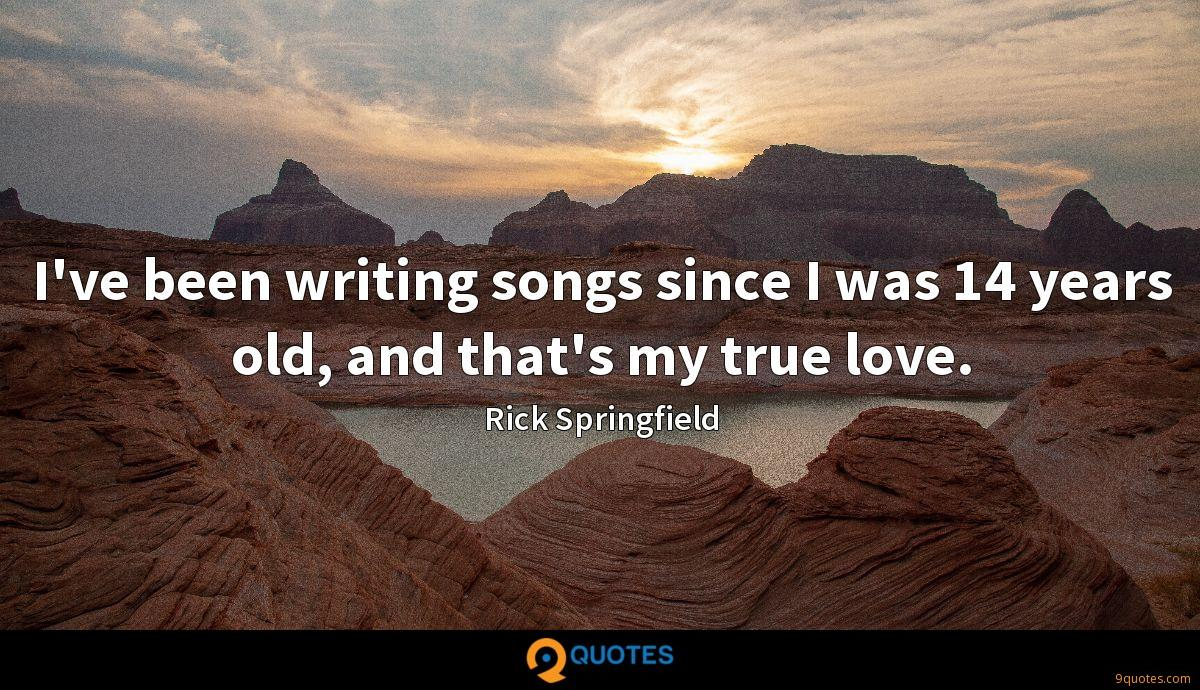 I've been writing songs since I was 14 years old, and that's my true love.