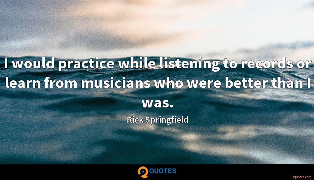 I would practice while listening to records or learn from musicians who were better than I was.