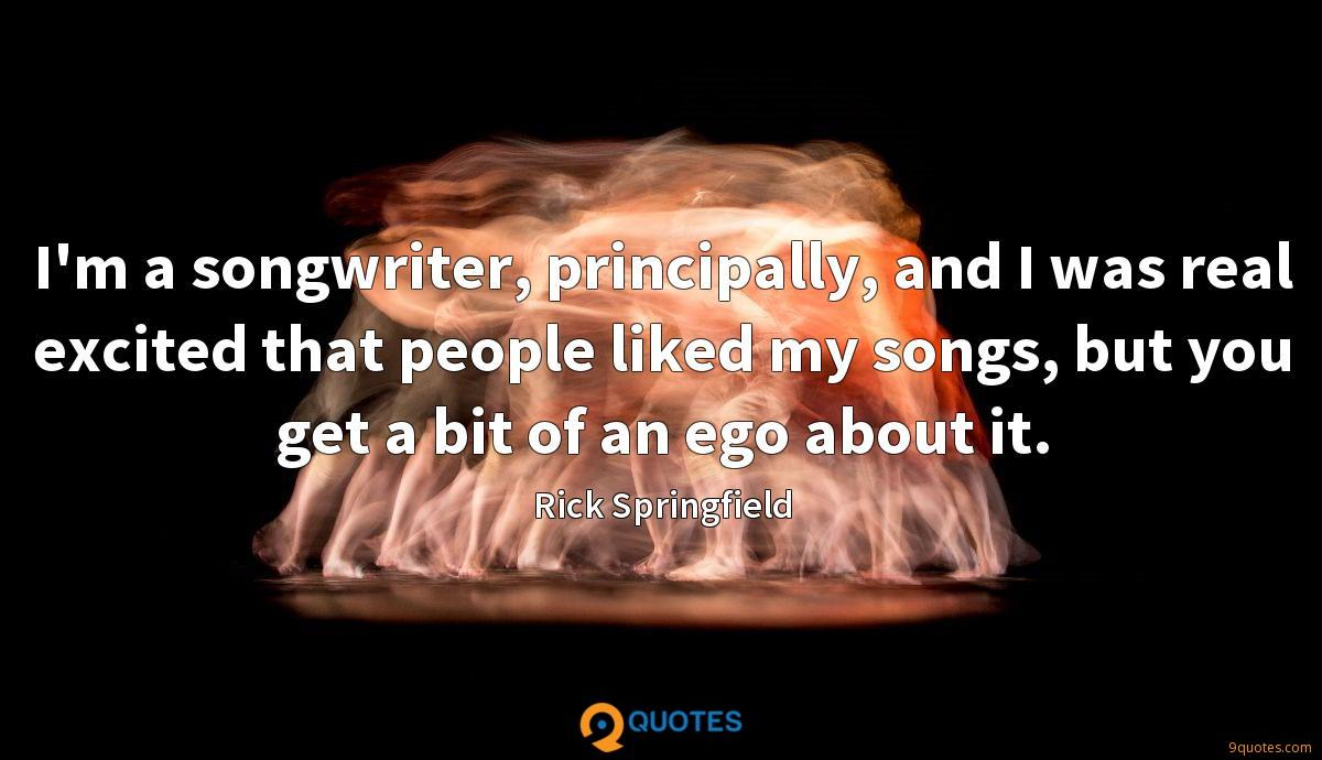 I'm a songwriter, principally, and I was real excited that people liked my songs, but you get a bit of an ego about it.
