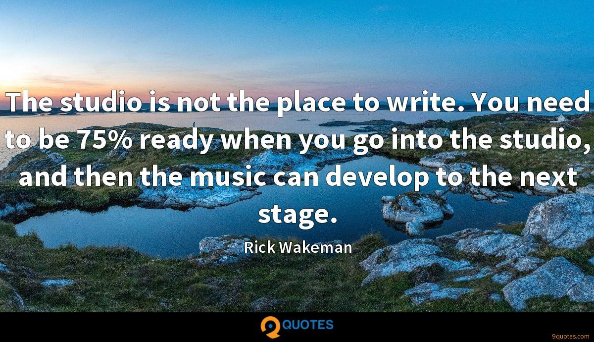 The studio is not the place to write. You need to be 75% ready when you go into the studio, and then the music can develop to the next stage.