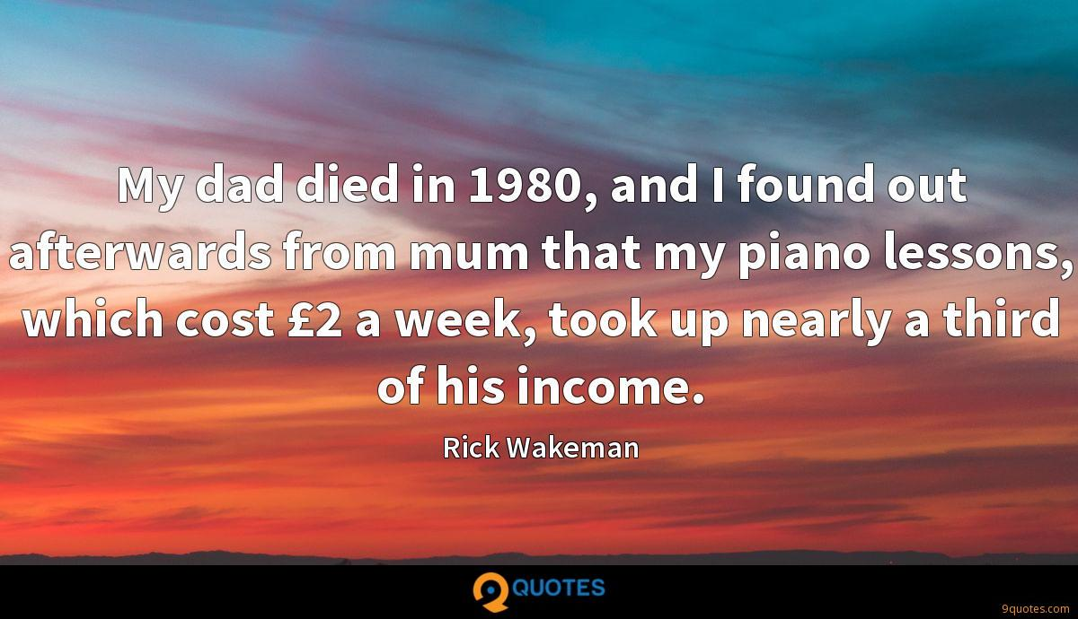My dad died in 1980, and I found out afterwards from mum that my piano lessons, which cost £2 a week, took up nearly a third of his income.