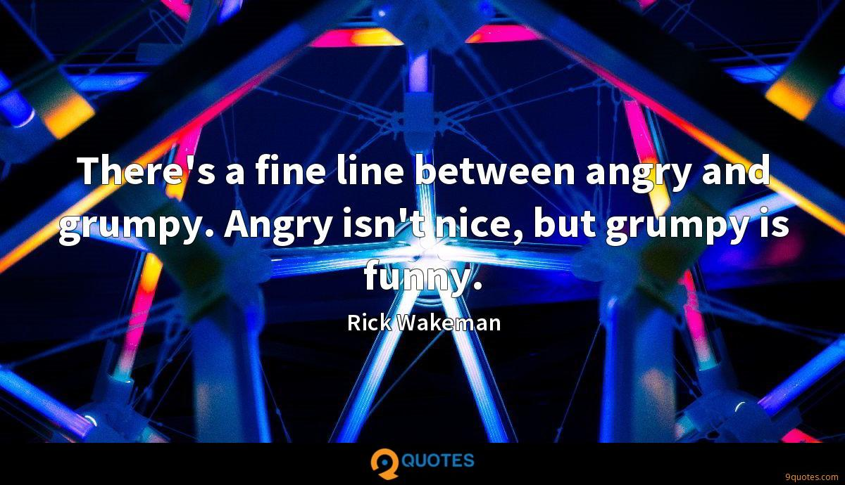 There's a fine line between angry and grumpy. Angry isn't nice, but grumpy is funny.