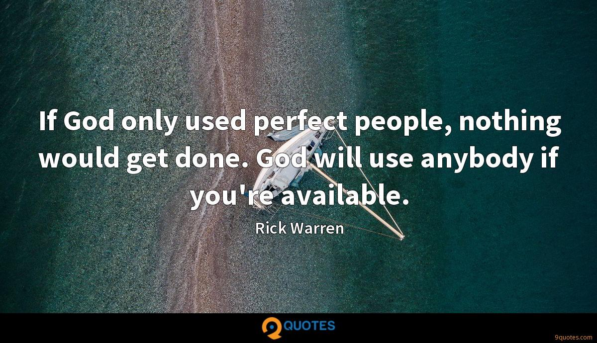 If God only used perfect people, nothing would get done. God will use anybody if you're available.