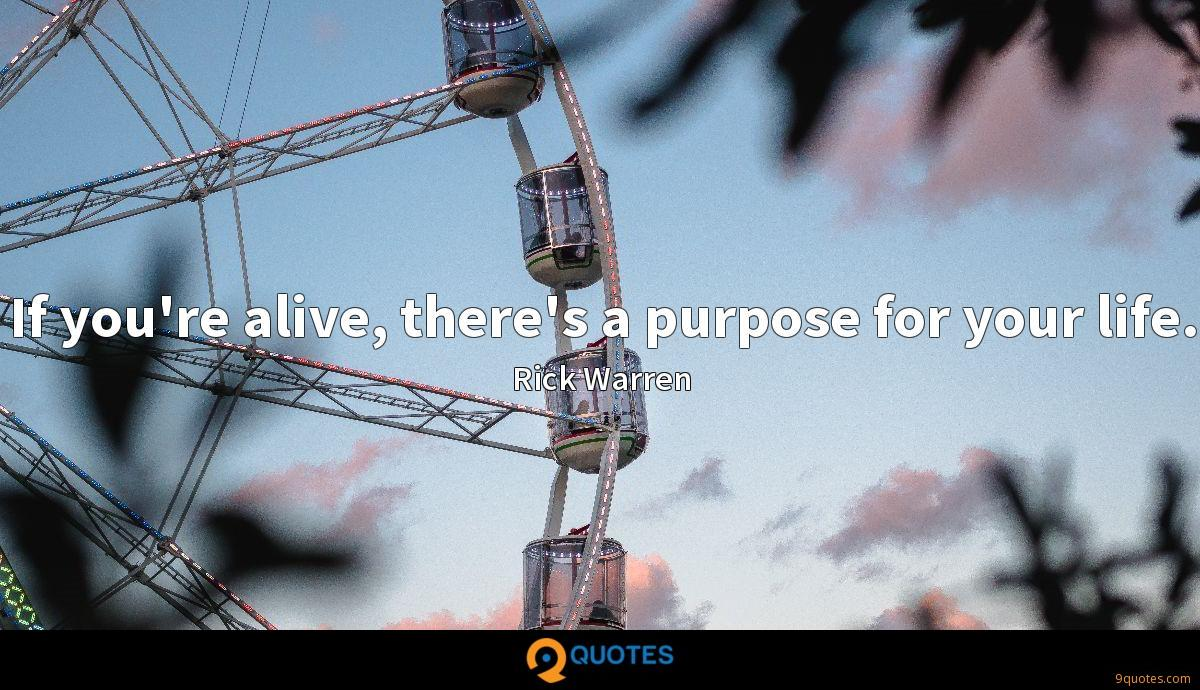 If you're alive, there's a purpose for your life.