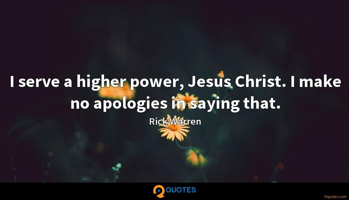I serve a higher power, Jesus Christ. I make no apologies in saying that.