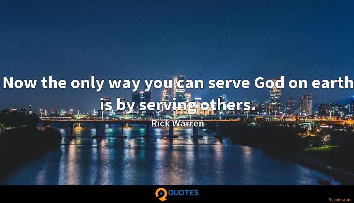 Now the only way you can serve God on earth is by serving others.