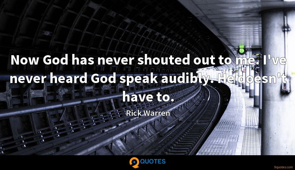 Now God has never shouted out to me. I've never heard God speak audibly. He doesn't have to.