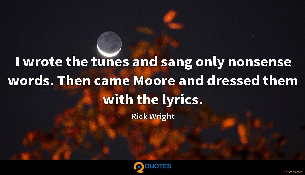 I wrote the tunes and sang only nonsense words. Then came Moore and dressed them with the lyrics.