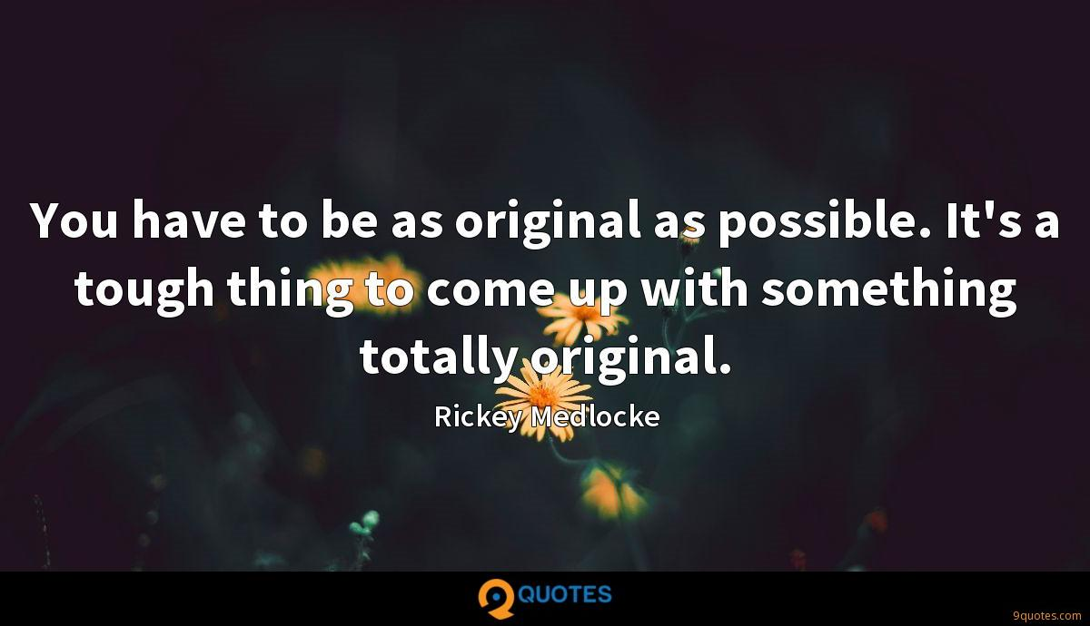 You have to be as original as possible. It's a tough thing to come up with something totally original.