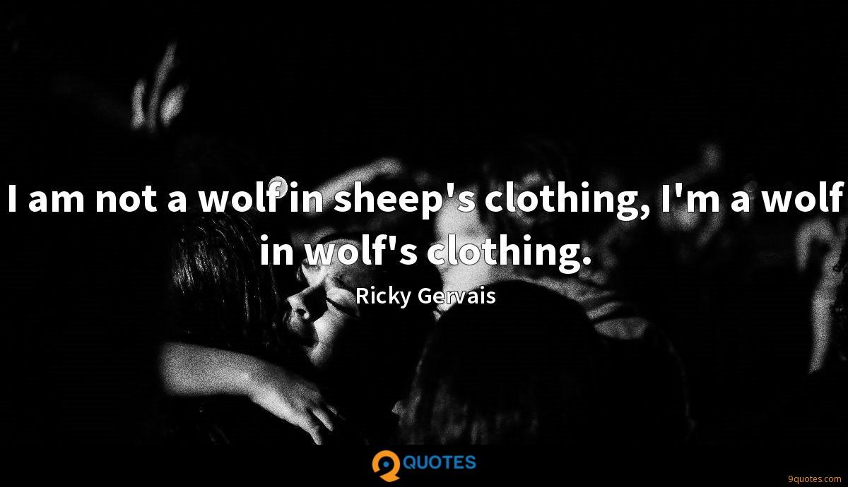 I am not a wolf in sheep's clothing, I'm a wolf in wolf's clothing.