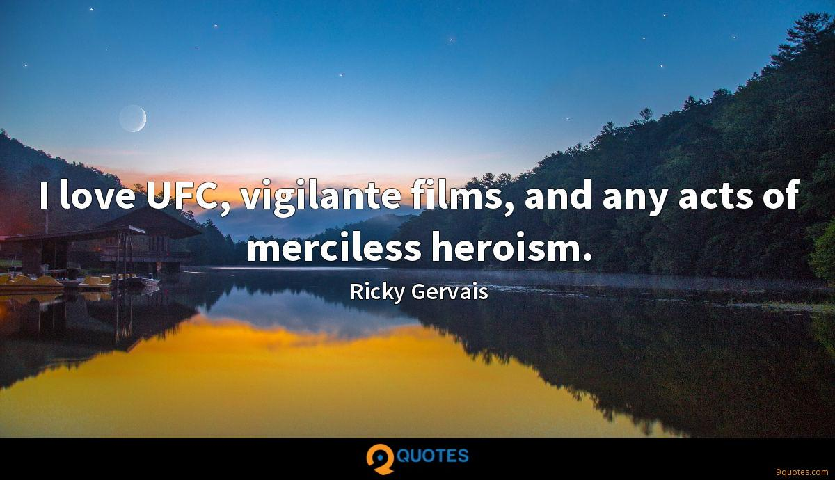I love UFC, vigilante films, and any acts of merciless heroism.