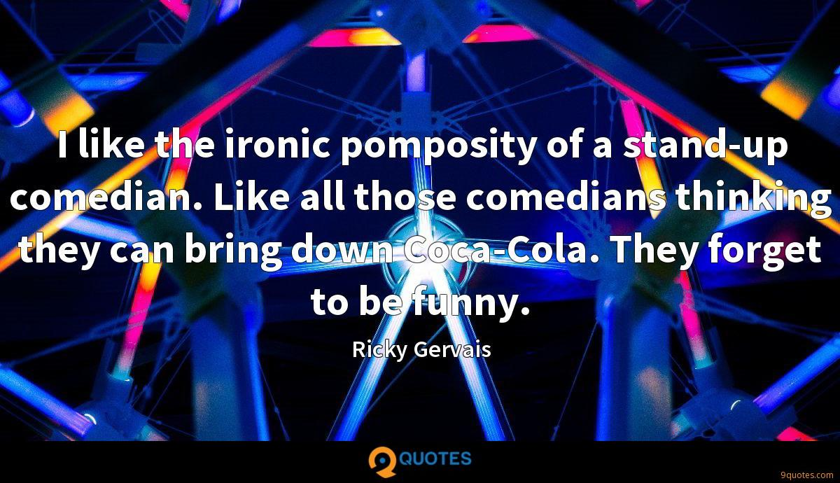 I like the ironic pomposity of a stand-up comedian. Like all those comedians thinking they can bring down Coca-Cola. They forget to be funny.