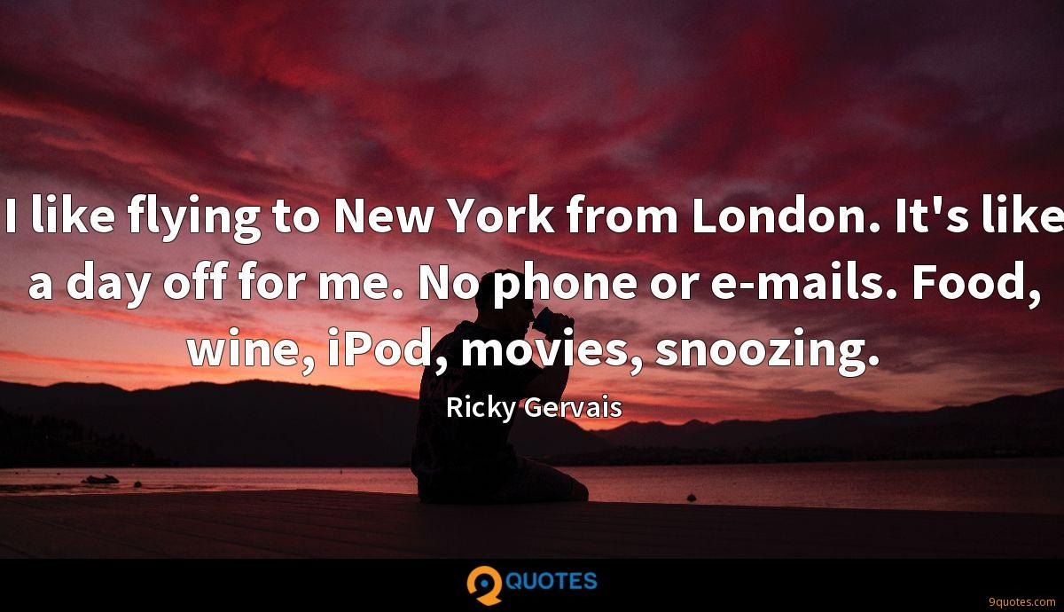 I like flying to New York from London. It's like a day off for me. No phone or e-mails. Food, wine, iPod, movies, snoozing.