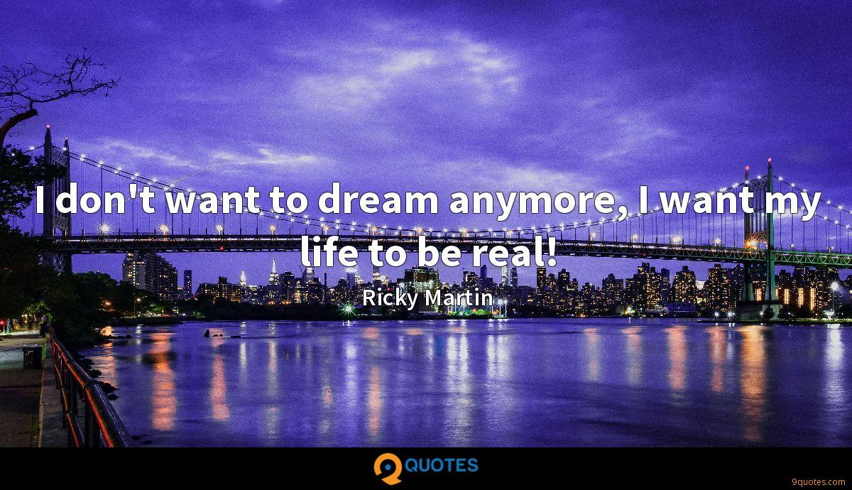 I don't want to dream anymore, I want my life to be real!