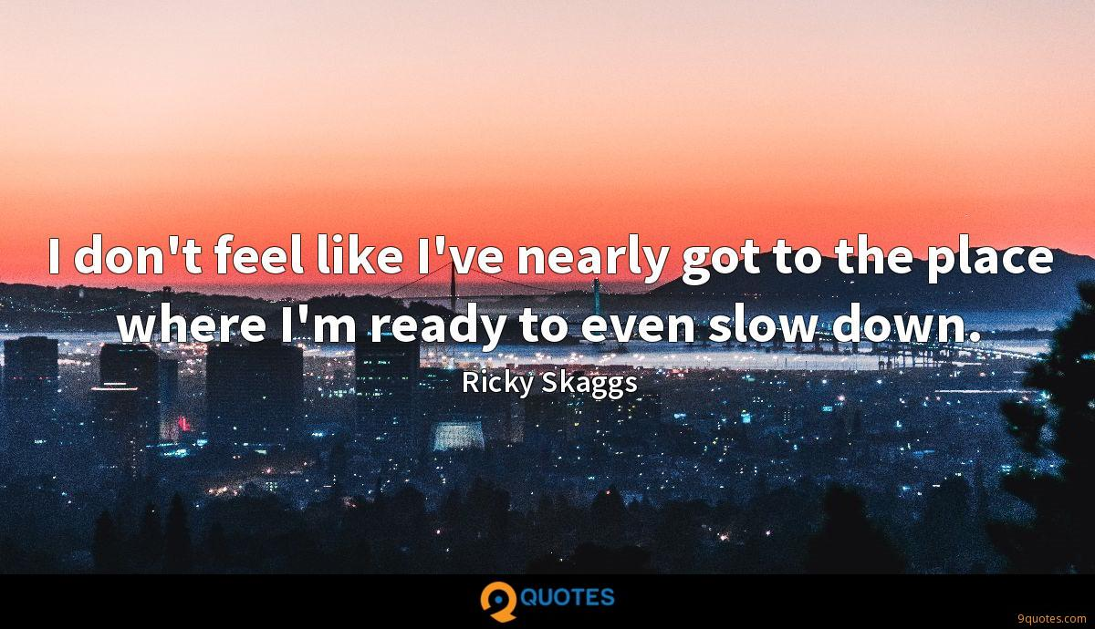I don't feel like I've nearly got to the place where I'm ready to even slow down.