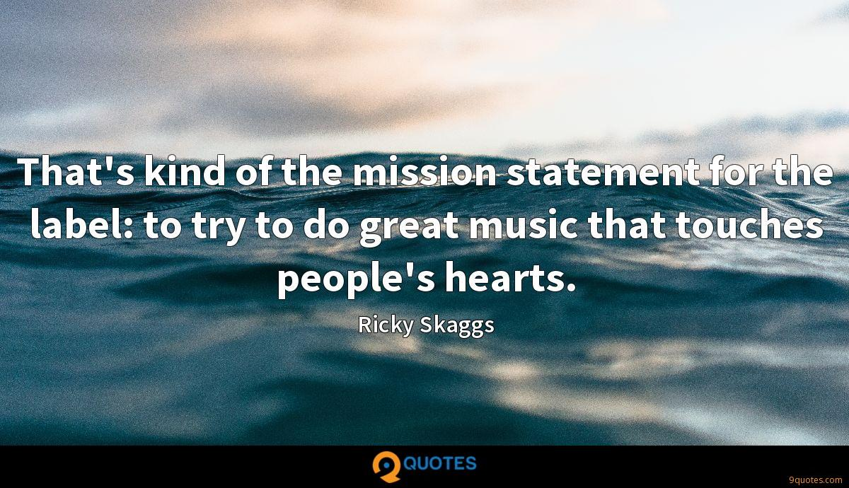 That's kind of the mission statement for the label: to try to do great music that touches people's hearts.