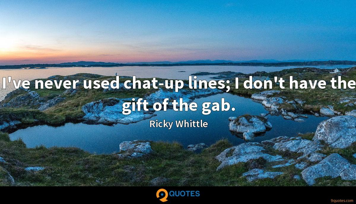 I've never used chat-up lines; I don't have the gift of the gab.
