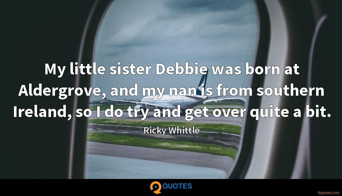 My little sister Debbie was born at Aldergrove, and my nan is from southern Ireland, so I do try and get over quite a bit.