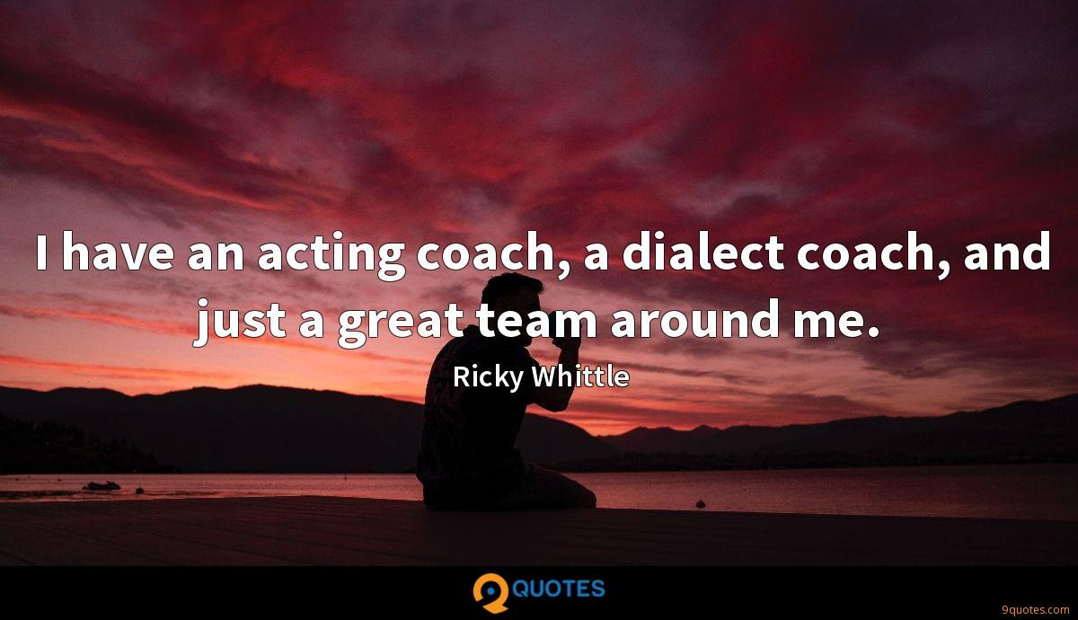 I have an acting coach, a dialect coach, and just a great team around me.