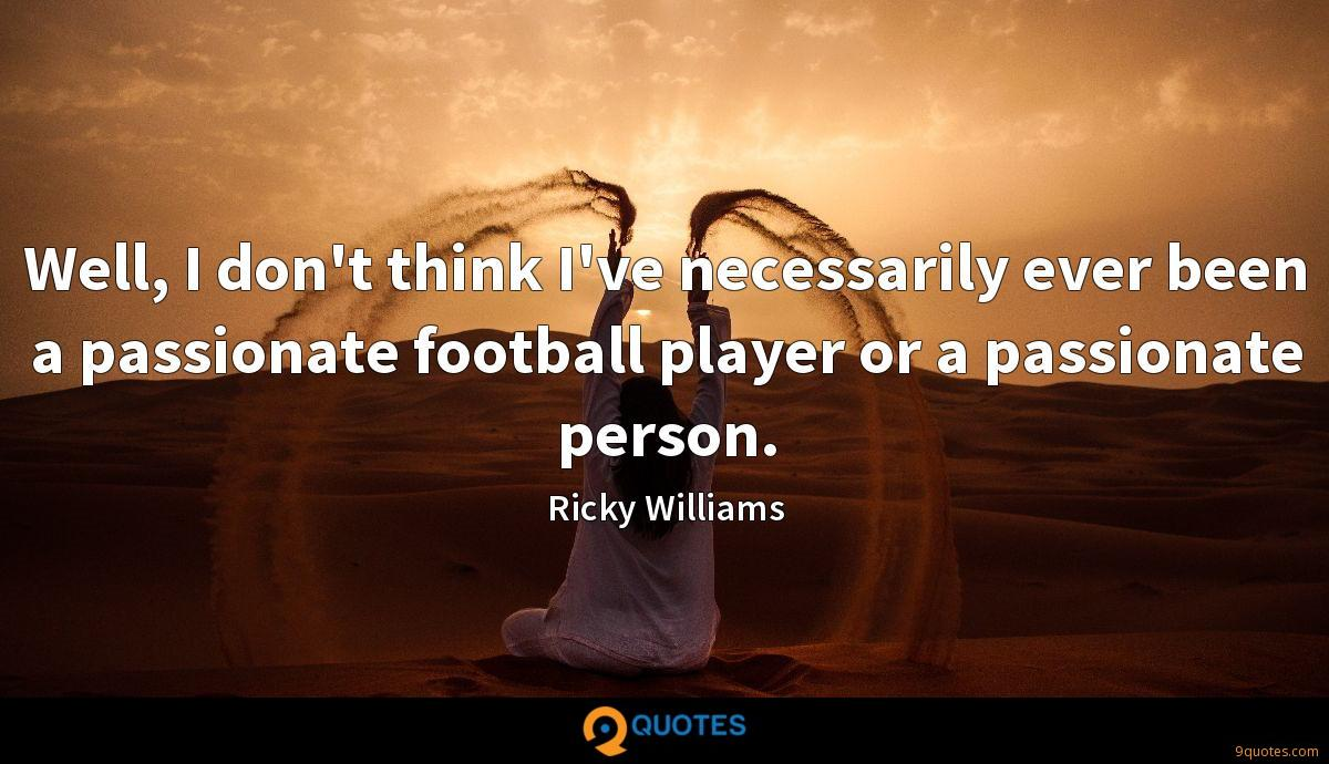 Well, I don't think I've necessarily ever been a passionate football player or a passionate person.