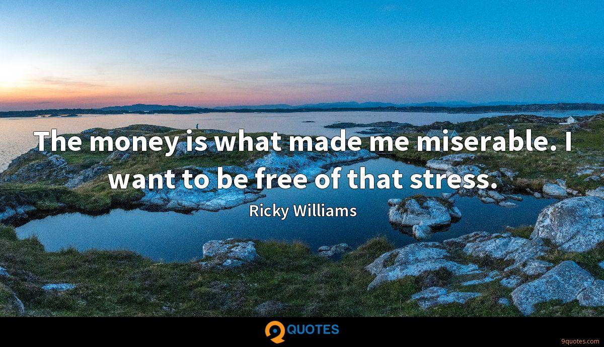 The money is what made me miserable. I want to be free of that stress.