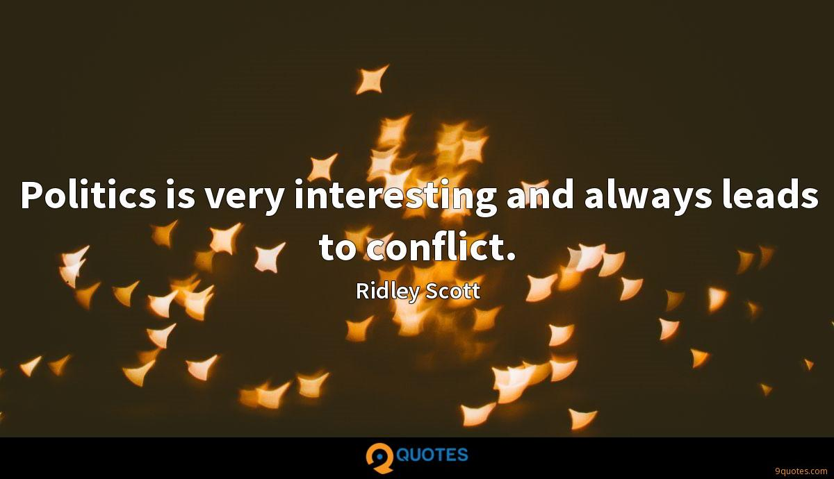 Politics is very interesting and always leads to conflict.