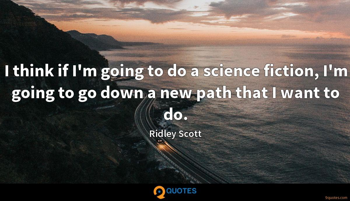 I think if I'm going to do a science fiction, I'm going to go down a new path that I want to do.