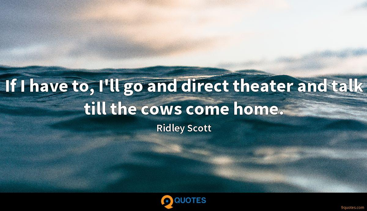 If I have to, I'll go and direct theater and talk till the cows come home.