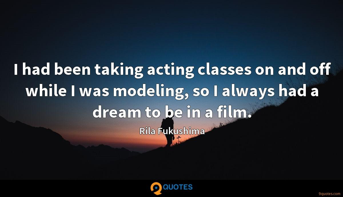 I had been taking acting classes on and off while I was modeling, so I always had a dream to be in a film.