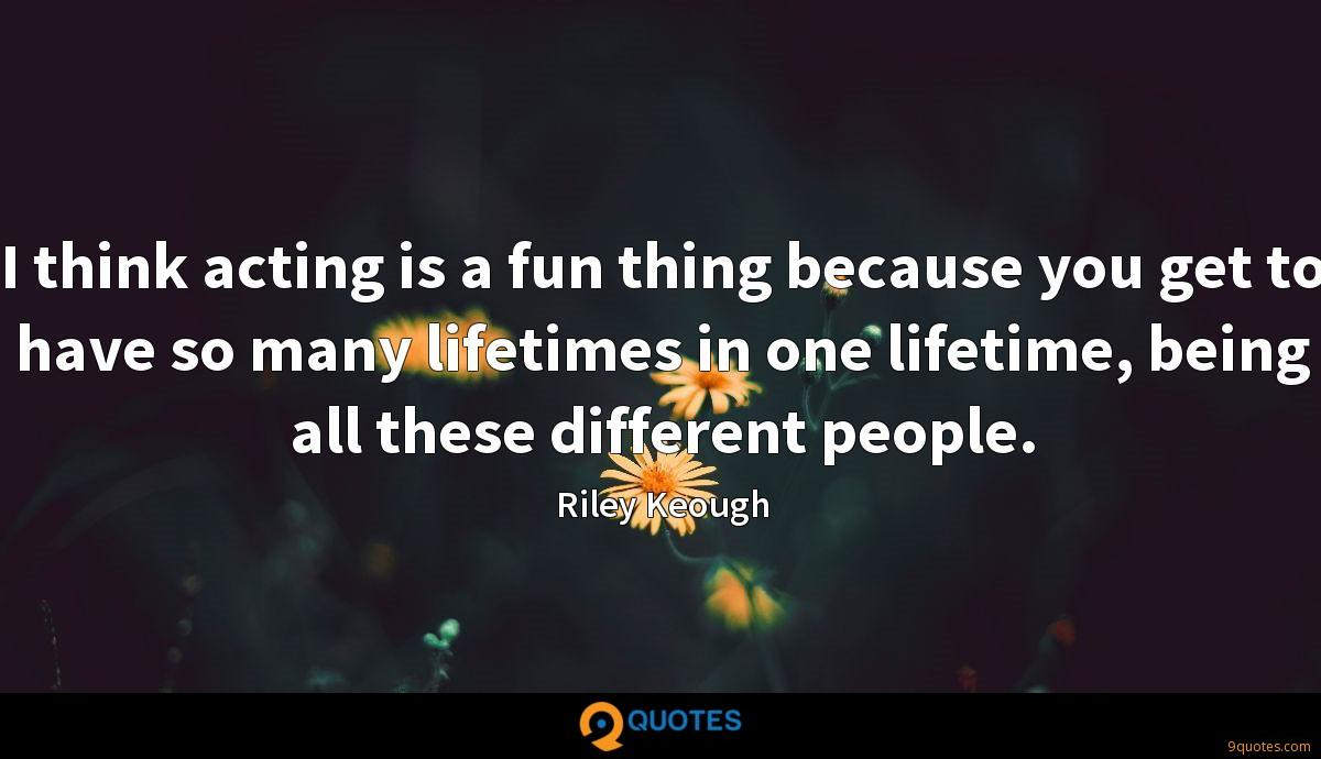 I think acting is a fun thing because you get to have so many lifetimes in one lifetime, being all these different people.