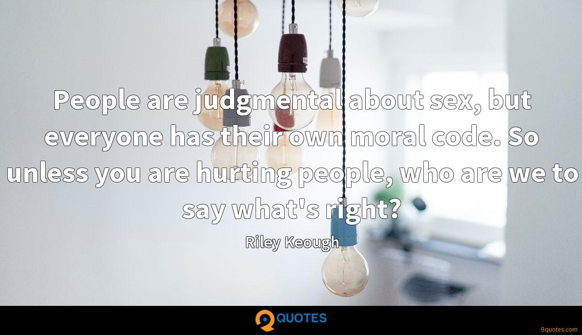 People are judgmental about sex, but everyone has their own moral code. So unless you are hurting people, who are we to say what's right?