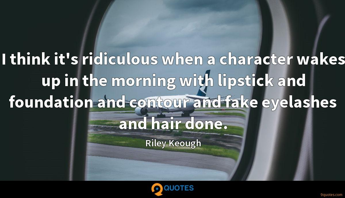 I think it's ridiculous when a character wakes up in the morning with lipstick and foundation and contour and fake eyelashes and hair done.