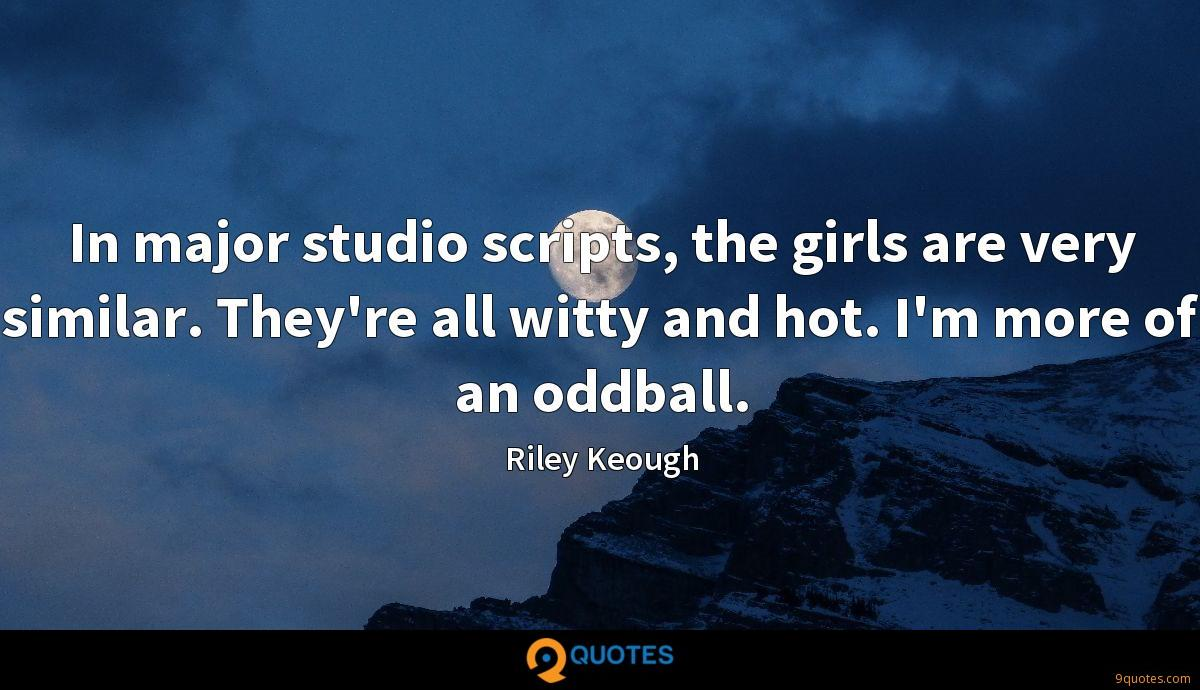 In major studio scripts, the girls are very similar. They're all witty and hot. I'm more of an oddball.