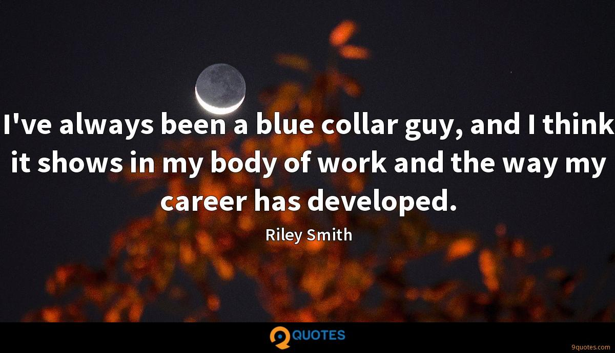 I've always been a blue collar guy, and I think it shows in my body of work and the way my career has developed.