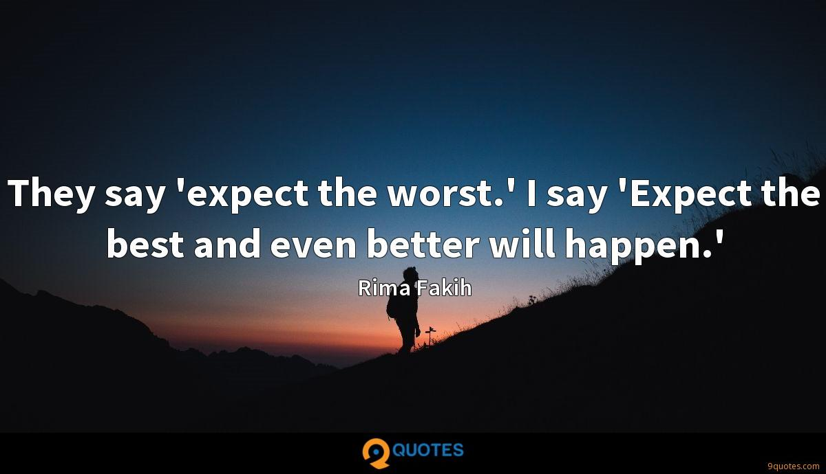 They say 'expect the worst.' I say 'Expect the best and even better will happen.'
