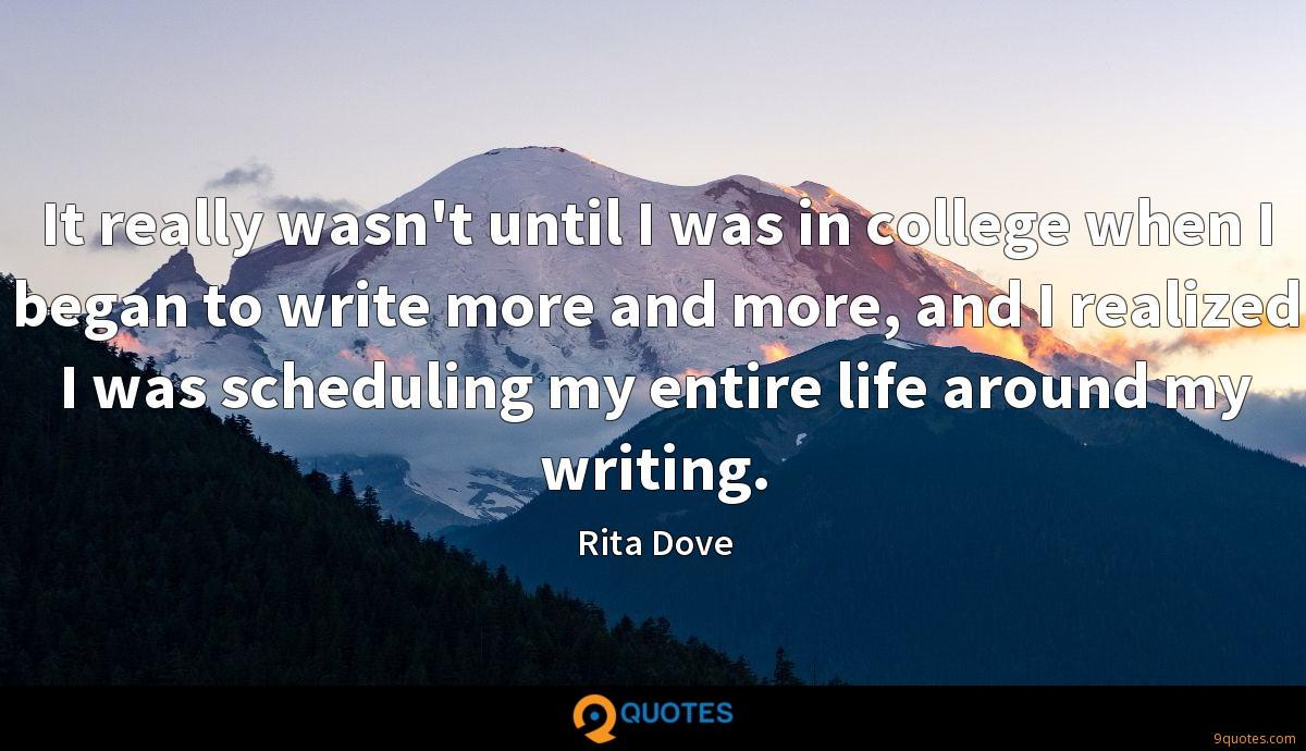 It really wasn't until I was in college when I began to write more and more, and I realized I was scheduling my entire life around my writing.