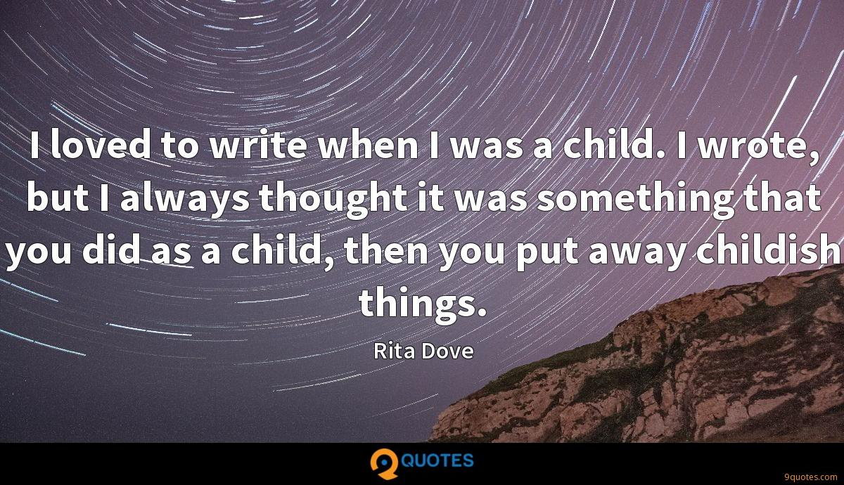 I loved to write when I was a child. I wrote, but I always thought it was something that you did as a child, then you put away childish things.