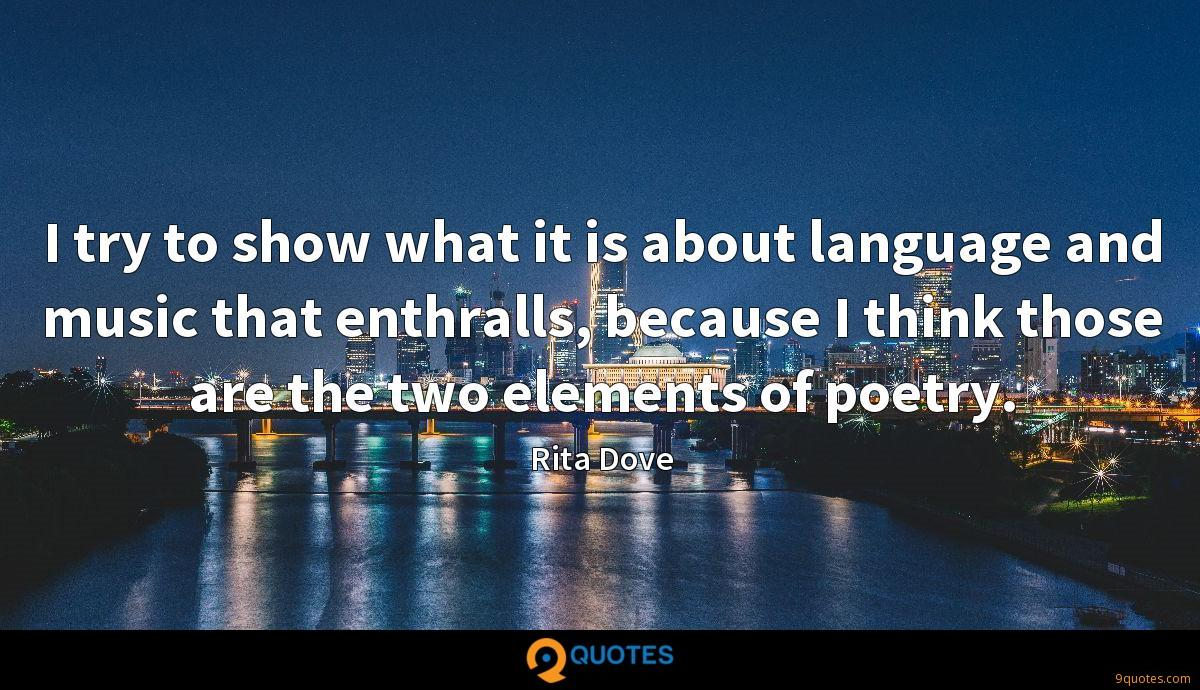 I try to show what it is about language and music that enthralls, because I think those are the two elements of poetry.
