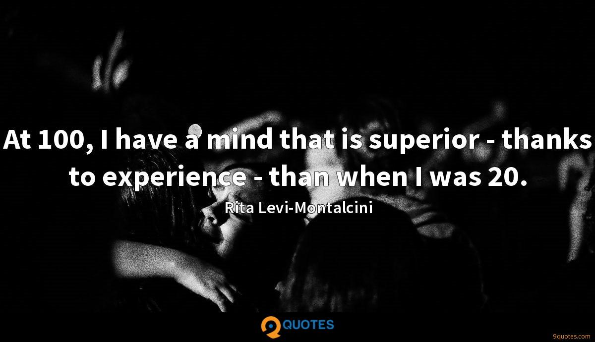 At 100, I have a mind that is superior - thanks to experience - than when I was 20.