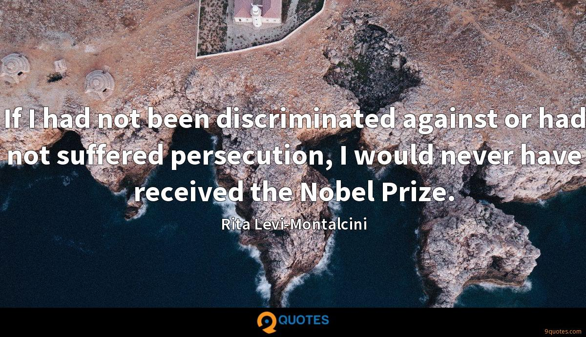 If I had not been discriminated against or had not suffered persecution, I would never have received the Nobel Prize.