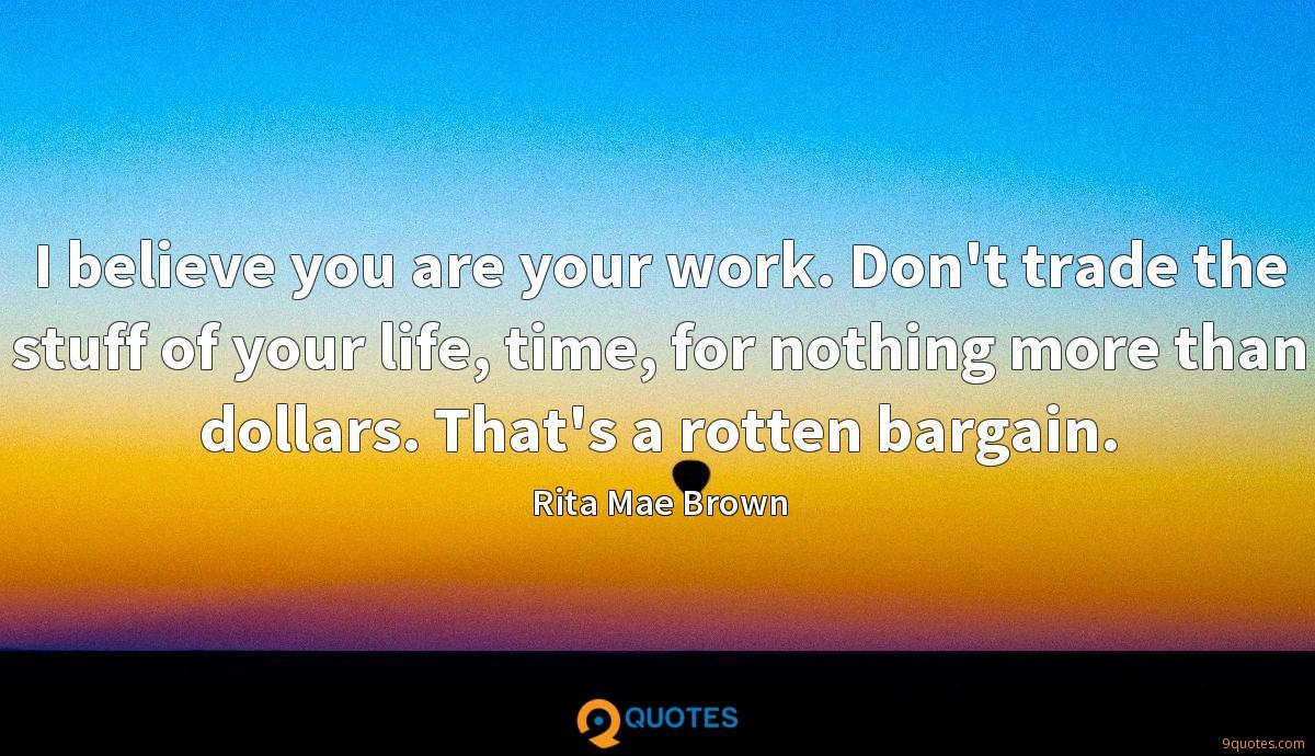 I believe you are your work. Don't trade the stuff of your life, time, for nothing more than dollars. That's a rotten bargain.