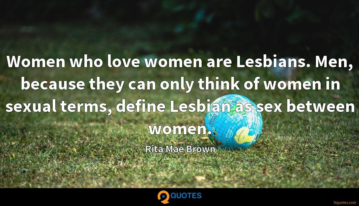 Women who love women are Lesbians. Men, because they can only think of women in sexual terms, define Lesbian as sex between women.